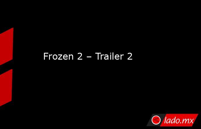 Frozen 2 – Trailer 2. Noticias en tiempo real