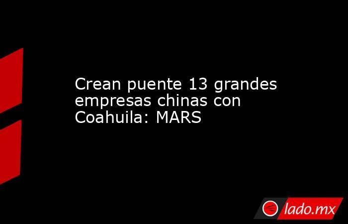 Crean puente 13 grandes empresas chinas con Coahuila: MARS . Noticias en tiempo real