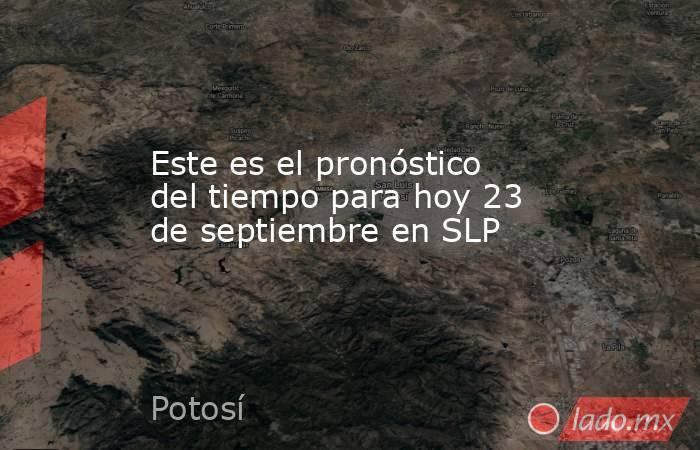 Este es el pronóstico del tiempo para hoy 23 de septiembre en SLP. Noticias en tiempo real
