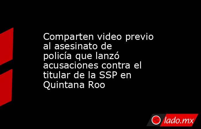 Comparten video previo al asesinato de policía que lanzó acusaciones contra el titular de la SSP en Quintana Roo. Noticias en tiempo real