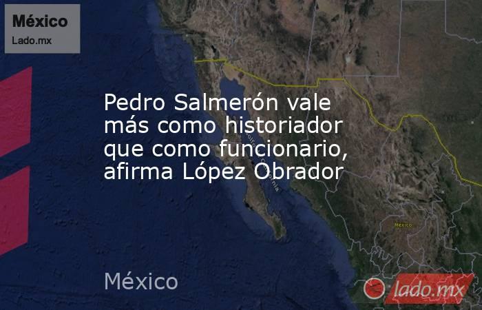 Pedro Salmerón vale más como historiador que como funcionario, afirma López Obrador. Noticias en tiempo real