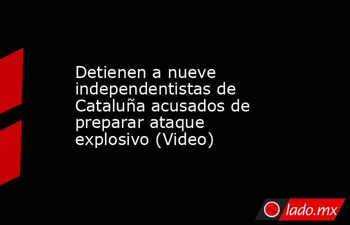 Detienen a nueve independentistas de Cataluña acusados de preparar ataque explosivo (Video). Noticias en tiempo real