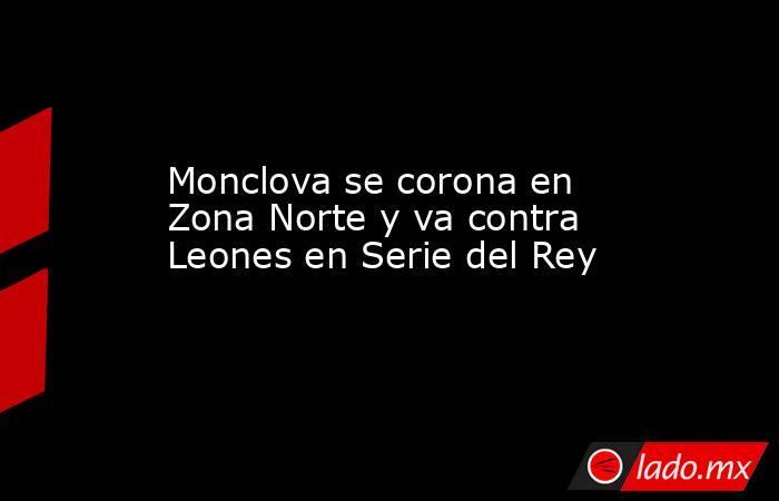 Monclova se corona en Zona Norte y va contra Leones en Serie del Rey. Noticias en tiempo real