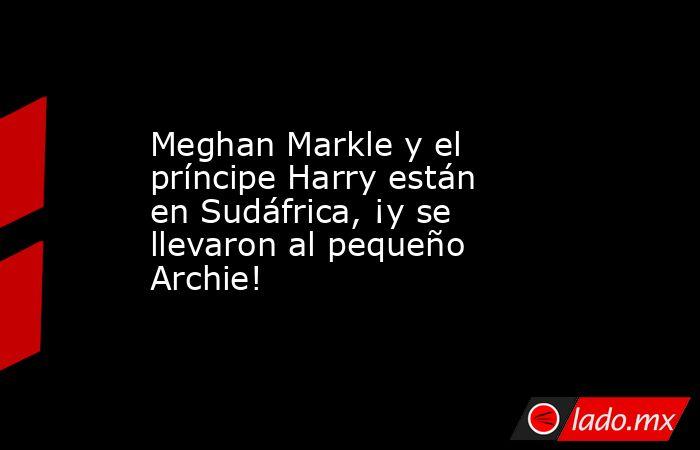 Meghan Markle y el príncipe Harry están en Sudáfrica, ¡y se llevaron al pequeño Archie!. Noticias en tiempo real