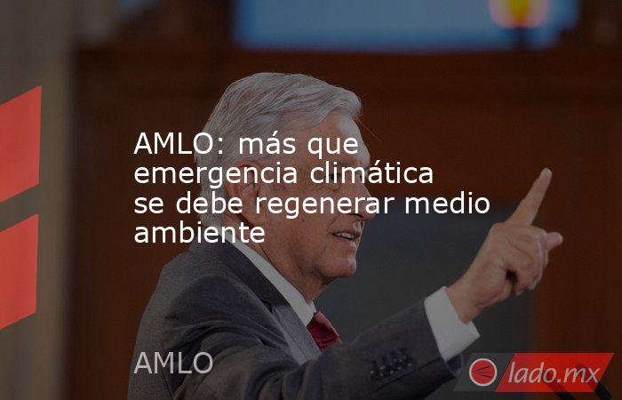 AMLO: más que emergencia climática se debe regenerar medio ambiente. Noticias en tiempo real