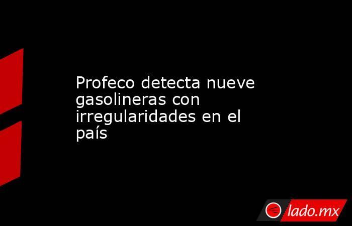 Profeco detecta nueve gasolineras con irregularidades en el país. Noticias en tiempo real