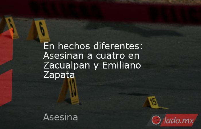 En hechos diferentes: Asesinan a cuatro en Zacualpan y Emiliano Zapata. Noticias en tiempo real