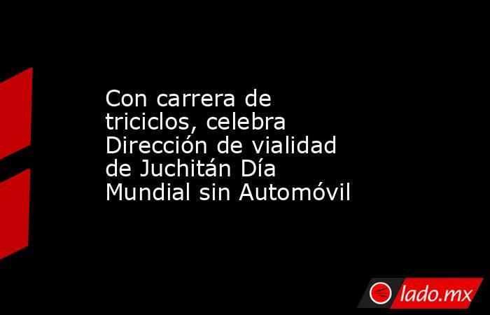 Con carrera de triciclos, celebra Dirección de vialidad de Juchitán Día Mundial sin Automóvil. Noticias en tiempo real