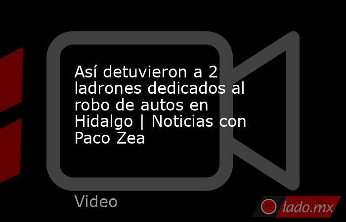 Así detuvieron a 2 ladrones dedicados al robo de autos en Hidalgo   Noticias con Paco Zea. Noticias en tiempo real