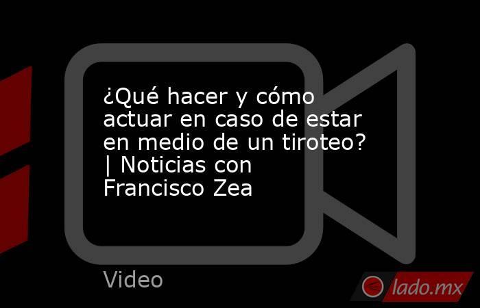 ¿Qué hacer y cómo actuar en caso de estar en medio de un tiroteo? | Noticias con Francisco Zea. Noticias en tiempo real
