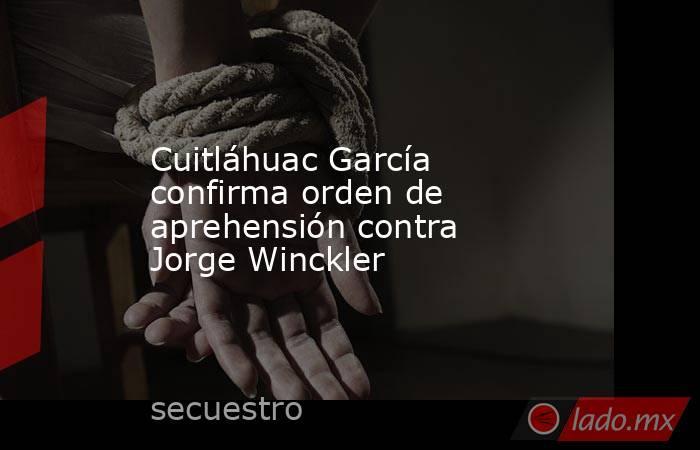 Cuitláhuac García confirma orden de aprehensión contra Jorge Winckler. Noticias en tiempo real