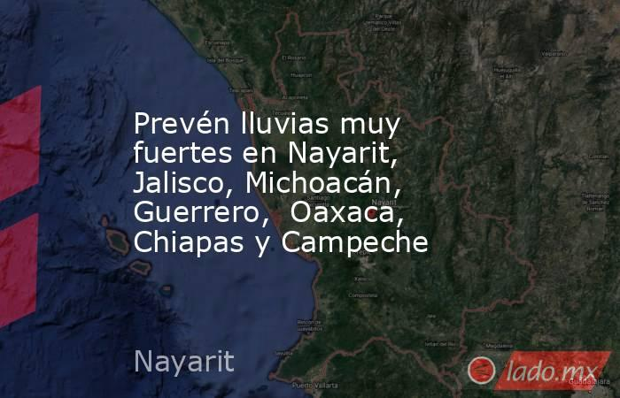 Prevén lluvias muy fuertes en Nayarit, Jalisco, Michoacán, Guerrero,  Oaxaca, Chiapas y Campeche. Noticias en tiempo real