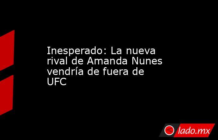 Inesperado: La nueva rival de Amanda Nunes vendría de fuera de UFC. Noticias en tiempo real