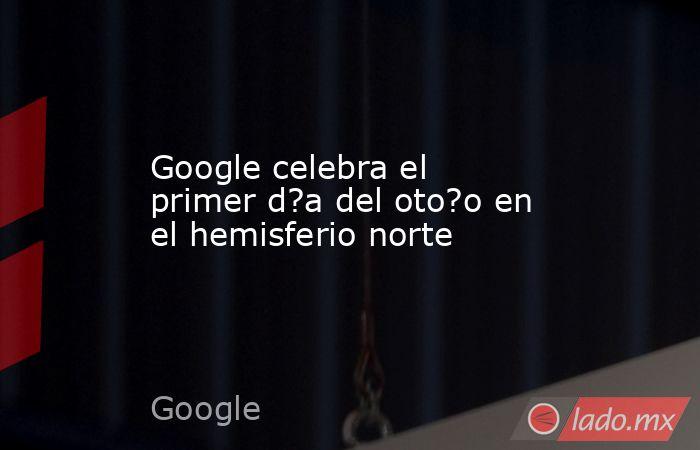 Google celebra el primer d?a del oto?o en el hemisferio norte. Noticias en tiempo real