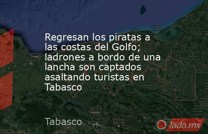 Regresan los piratas a las costas del Golfo; ladrones a bordo de una lancha son captados asaltando turistas en Tabasco. Noticias en tiempo real