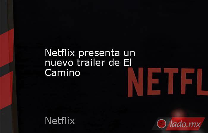 Netflix presenta un nuevo trailer de El Camino. Noticias en tiempo real