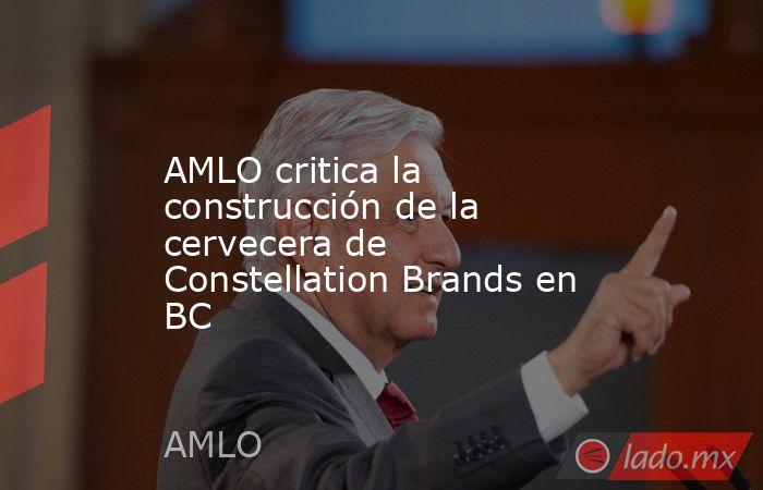 AMLO critica la construcción de la cervecera de Constellation Brands en BC. Noticias en tiempo real