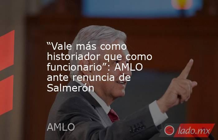 """""""Vale más como historiador que como funcionario"""": AMLO ante renuncia de Salmerón. Noticias en tiempo real"""
