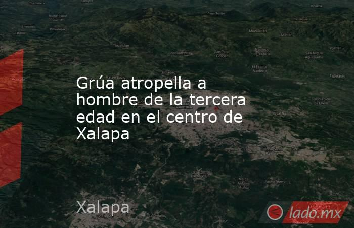 Grúa atropella a hombre de la tercera edad en el centro de Xalapa. Noticias en tiempo real