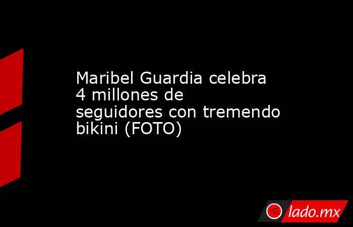Maribel Guardia celebra 4 millones de seguidores con tremendo bikini (FOTO) . Noticias en tiempo real
