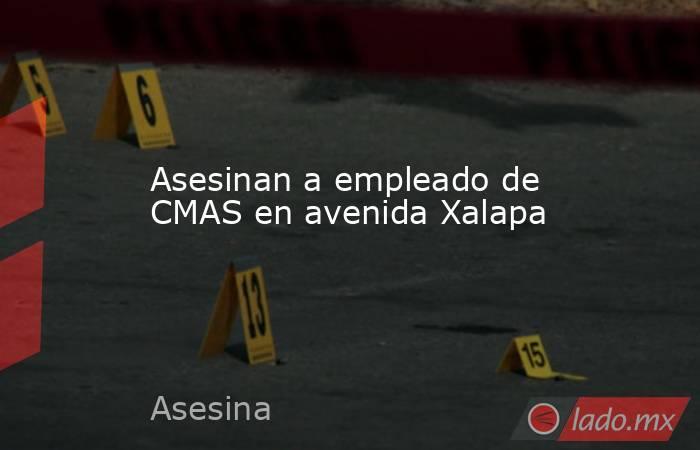 Asesinan a empleado de CMAS en avenida Xalapa. Noticias en tiempo real