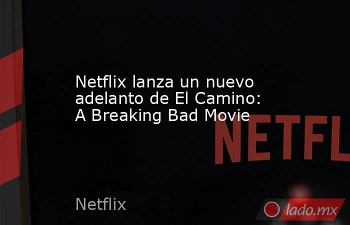 Netflix lanza un nuevo adelanto de El Camino: A Breaking Bad Movie. Noticias en tiempo real