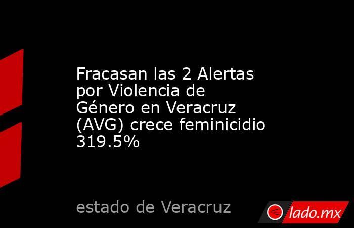 Fracasan las 2 Alertas por Violencia de Género en Veracruz (AVG) crece feminicidio 319.5%. Noticias en tiempo real