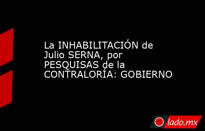 La INHABILITACIÓN de Julio SERNA, por PESQUISAS de la CONTRALORÍA: GOBIERNO. Noticias en tiempo real