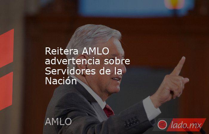 Reitera AMLO advertencia sobre Servidores de la Nación. Noticias en tiempo real