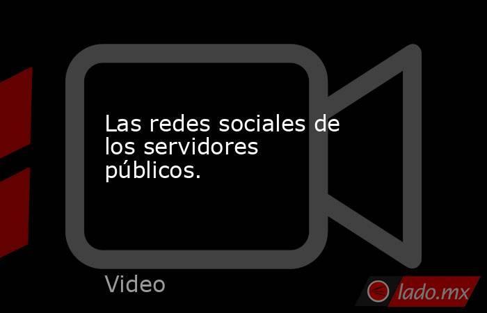 Las redes sociales de los servidores  públicos.. Noticias en tiempo real