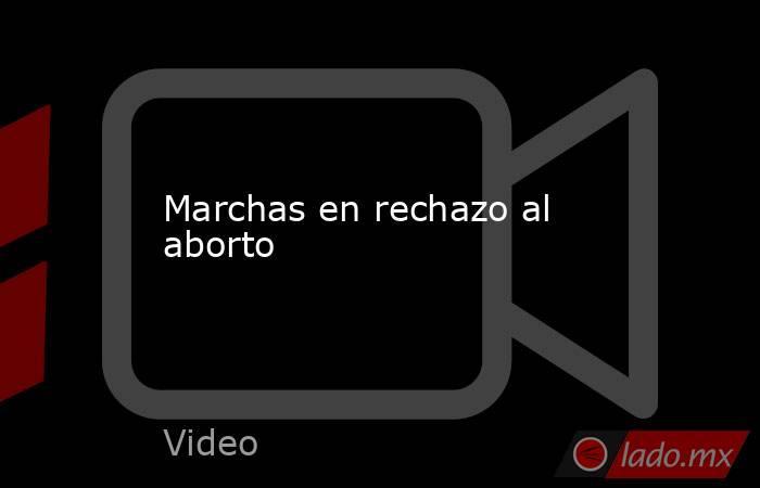 Marchas en rechazo al aborto. Noticias en tiempo real