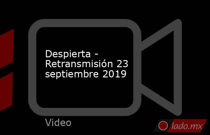 Despierta - Retransmisión 23 septiembre 2019. Noticias en tiempo real