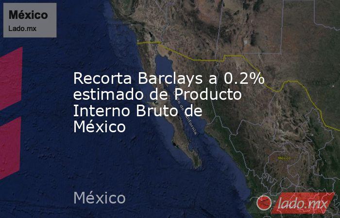 Recorta Barclays a 0.2% estimado de Producto Interno Bruto de México. Noticias en tiempo real