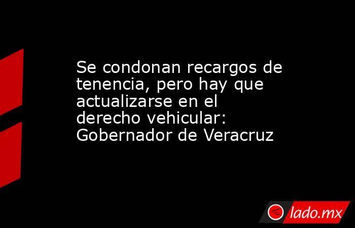 Se condonan recargos de tenencia, pero hay que actualizarse en el derecho vehicular: Gobernador de Veracruz. Noticias en tiempo real