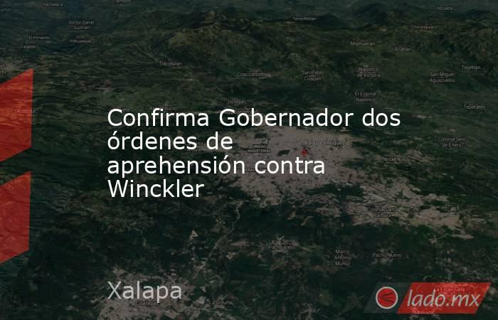 Confirma Gobernador dos órdenes de aprehensión contra Winckler. Noticias en tiempo real
