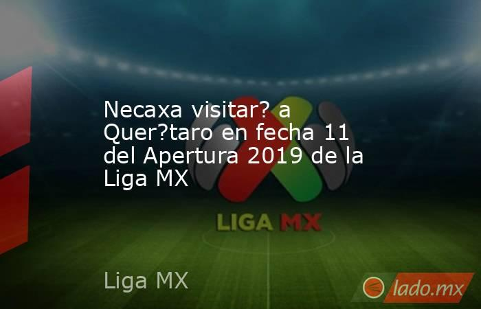 Necaxa visitar? a Quer?taro en fecha 11 del Apertura 2019 de la Liga MX. Noticias en tiempo real