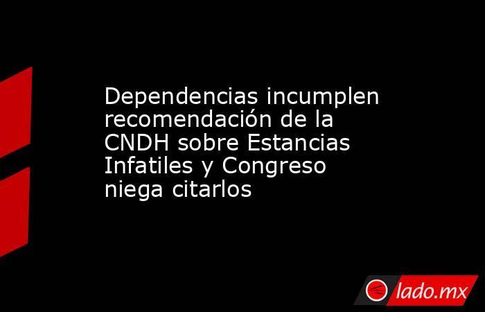 Dependencias incumplen recomendación de la CNDH sobre Estancias Infatiles y Congreso niega citarlos. Noticias en tiempo real
