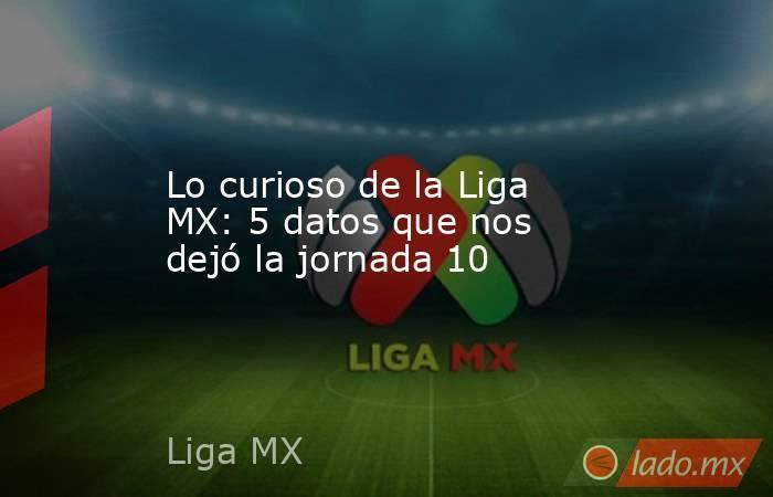 Lo curioso de la Liga MX: 5 datos que nos dejó la jornada 10. Noticias en tiempo real