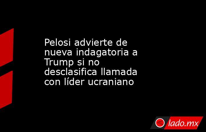 Pelosi advierte de nueva indagatoria a Trump si no desclasifica llamada con líder ucraniano. Noticias en tiempo real