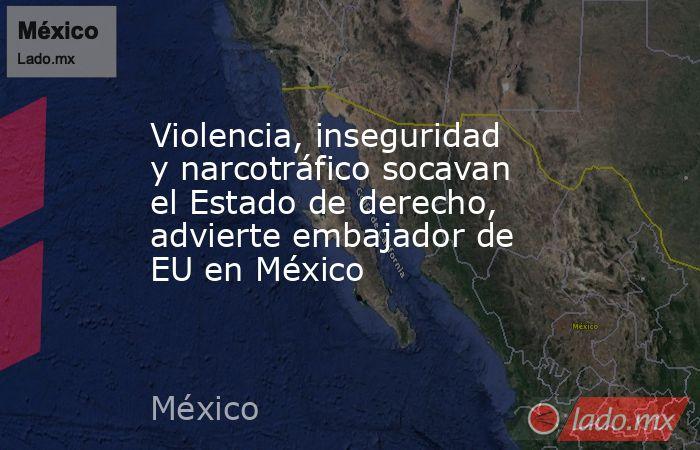 Violencia, inseguridad y narcotráfico socavan el Estado de derecho, advierte embajador de EU en México. Noticias en tiempo real