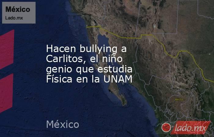 Hacen bullying a Carlitos, el niño genio que estudia Física en la UNAM. Noticias en tiempo real
