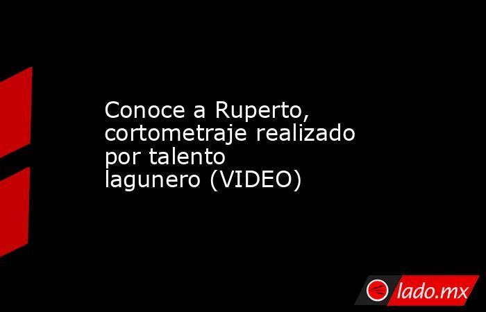 Conoce a Ruperto, cortometraje realizado por talento lagunero(VIDEO) . Noticias en tiempo real