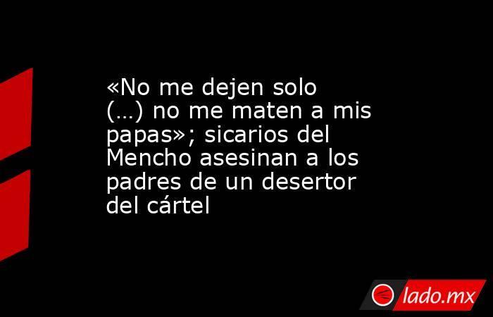 «No me dejen solo (…) no me maten a mis papas»; sicarios del Mencho asesinan a los padres de un desertor del cártel. Noticias en tiempo real
