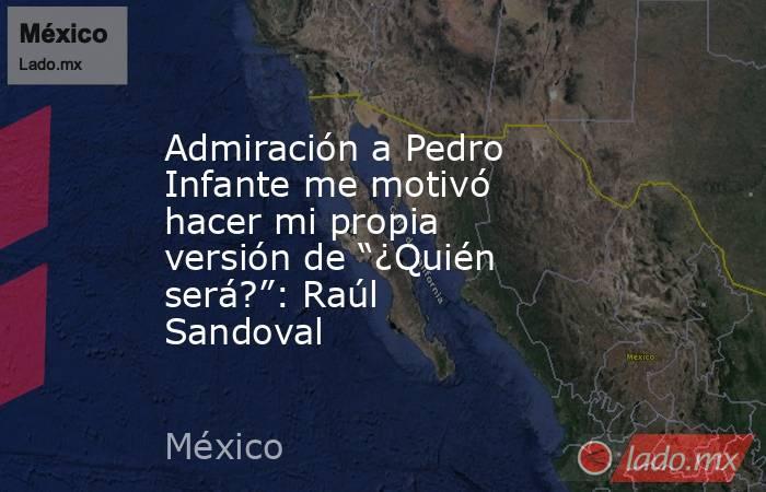 """Admiración a Pedro Infante me motivó hacer mi propia versión de """"¿Quién será?"""": Raúl Sandoval. Noticias en tiempo real"""