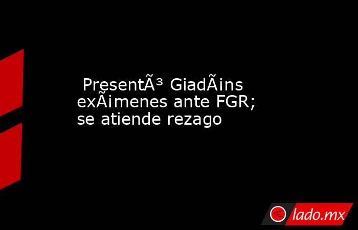 Presentó Giadáns exámenes ante FGR; se atiende rezago. Noticias en tiempo real