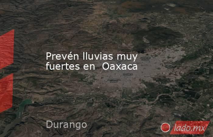Prevén lluvias muy fuertes en  Oaxaca. Noticias en tiempo real