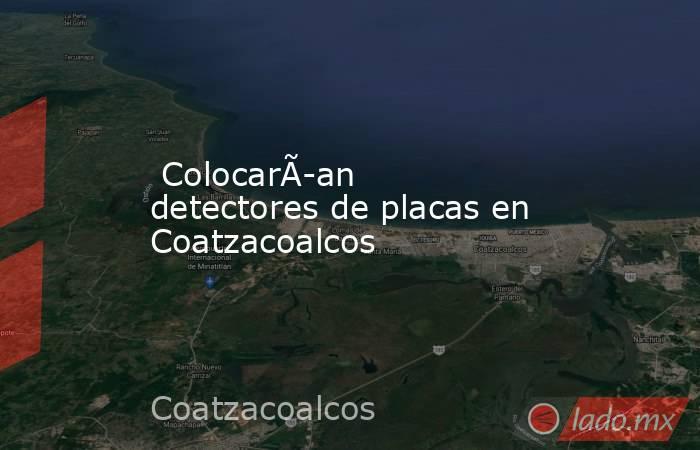 Colocarían detectores de placas en Coatzacoalcos. Noticias en tiempo real