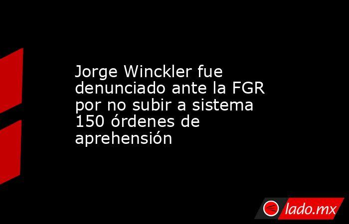 Jorge Winckler fue denunciado ante la FGR por no subir a sistema 150 órdenes de aprehensión. Noticias en tiempo real