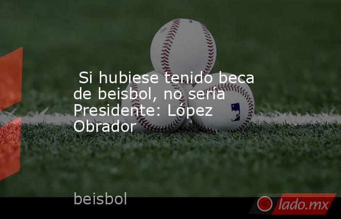 Si hubiese tenido beca de beisbol, no sería Presidente: López Obrador. Noticias en tiempo real