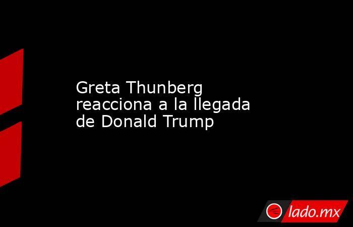 Greta Thunberg reacciona a la llegada de Donald Trump. Noticias en tiempo real